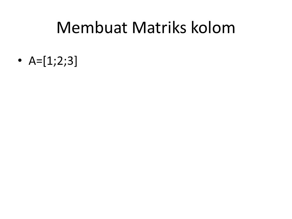 Membuat Matriks kolom A=[1;2;3]